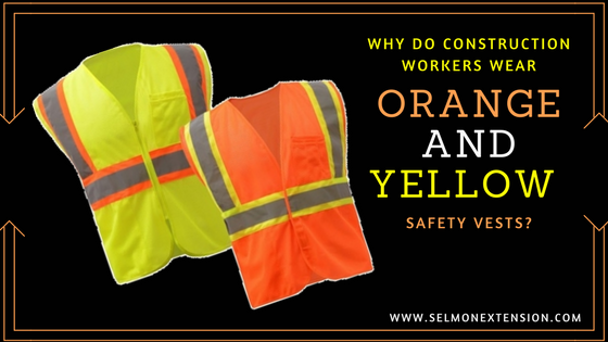 WHY DO CONSTRUCTION WORKERS WEAR ORANGE AND YELLOW SAFETY VESTS?